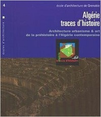 ALGERIE : TRACES D'HISTOIRE. ARCHITECTURE URBANISME ET ART DE LA PREHISTOIRE A L'ALGERIE CONTEMPORAI