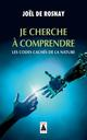 JE CHERCHE A COMPRENDRE (BABEL) - LES CODES CACHES DE LA NATURE DE ROSNAY JOEL ACTES SUD