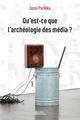 QU'EST-CE QUE L'ARCHEOLOGIE DES MEDIA ?