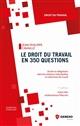 LE DROIT DU TRAVAIL EN 350 QUESTIONS - DROITS ET OBLIGATIONS DANS LES RELATIONS INDIVIDUELLES ET COL