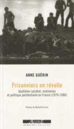 PRISONNIERS EN REVOLTE - QUOTIDIEN CARCERAL, MUTINERIES ET POLITIQUE PENITENTIAIRE EN FRANCE (1970-1