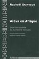 AREVA EN AFRIQUE - UNE FACE CACHEE DU NUCLEAIRE FRANCAIS