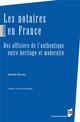 LES NOTAIRES EN FRANCE - DES OFFICIERS DE L'AUTHENTIQUE ENTRE HERITAGE ET MODERNITE. PREFACE DE CHAR