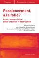 PASSIONNEMENT, A LA FOLIE ? - DESIR, AMOUR, HAINE:  ENTRE CREATION ET DESTRUCTION WESTPHAL LAURE V B ( IN PRESS
