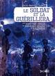 LE SOLDAT ET LA GUERILLERA - UNE HISTOIRE ORALE DE LA GUERRE CIVILE AU SALVADOR