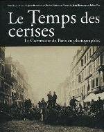 LE TEMPS DES CERISES - LA COMMUNE DE PARIS EN PHOTOGRAPHIES